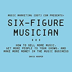 Six-Figure Musician: How to Sell More Music, Get More People to Your Shows, and Make More Money in the Music Business