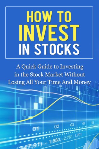 How to Invest in Stocks: A Quick Guide to Investing in the Stock Market Without Losing All Your Time And Money (Smart Investing)