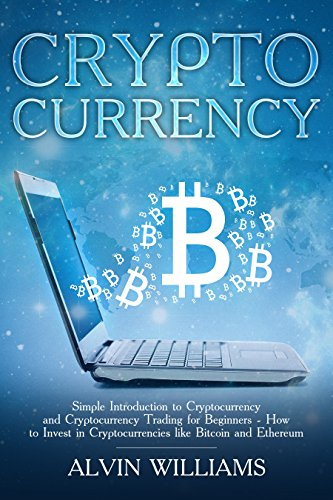 Cryptocurrency: Simple Introduction to Cryptocurrency and Cryptocurrency Trading for Beginners - How to Invest in Cryptocurrencies like Bitcoin and Ethereum