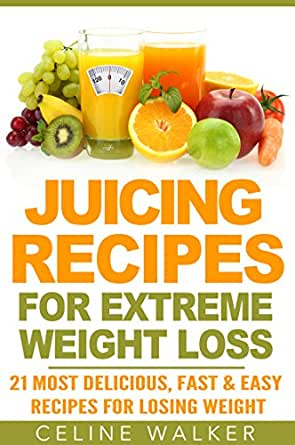 Juicing Recipes: for Extreme Weight Loss: 21 Most ...