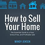 How to Sell Your Home: The Essential Guide to a Fast, Stress-Free, and Profitable Sale   Mindy Jensen