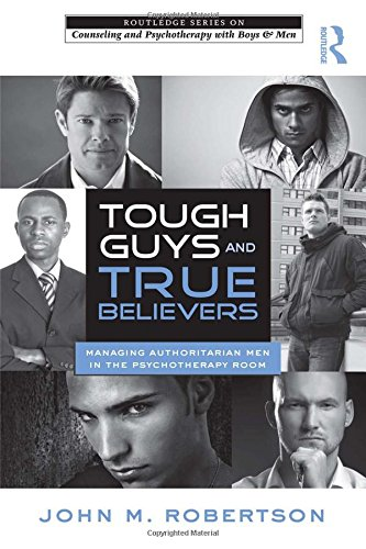 Tough Guys and True Believers: Managing Authoritarian Men in the Psychotherapy Room (The Routledge Series on Counseling