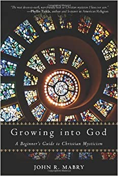 Growing Into God: A Beginner's Guide to Christian Mysticism by Mabry, John R. (2013)