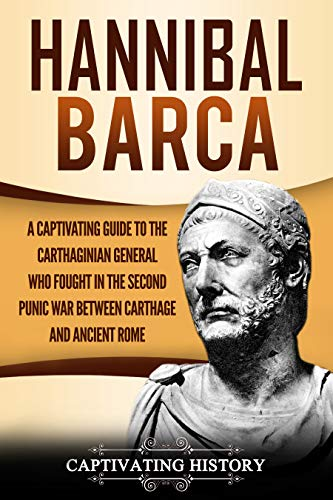 Hannibal Barca: A Captivating Guide to the Carthaginian General Who Fought in the Second Punic War Between Carthage and Ancient Rome by [History, Captivating]