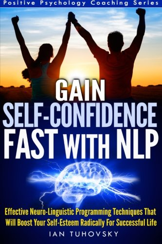 Gain Self-Confidence Fast with NLP Effective Neuro-Linguistic Programming Techniques That Will Boost Your Self-Esteem Radically For Successful Life (Positive Psychology Coaching Series) (Volume 1) [Tuhovsky, Ian] (Tapa Blanda)