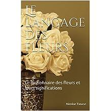 Le langage des fleurs: Le dictionnaire des fleurs et leurs significations (French Edition)