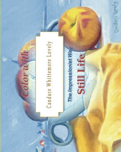 Color with Candace Whittemore Lovely Still Life: The Impressionist Way by Candace Whittemore Lovely (2016-02-18)