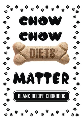 Download Chow Chow Diets Matter: Grain Free Dog Treats Recipe, Blank Recipe Cookbook, 7 x 10, 100 Blank Recipe Pages PDF