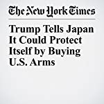 Trump Tells Japan It Could Protect Itself by Buying U.S. Arms | Mark Landler,Julie Hirschfeld Davis