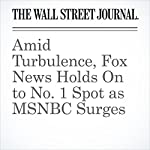 Amid Turbulence, Fox News Holds On to No. 1 Spot as MSNBC Surges | Joe Flint