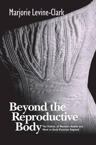 BEYOND THE REPRODUCTIVE BODY: POLITICS OF WOMEN'S HEALTH & WORK IN EARLY VICTORIAN ENGLAND (WOMEN & HEALTH C&