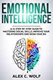Emotional Intelligence: A 21 Step-By-Step Guide to Mastering Social Skills, Improve Your Relationships and Raise Your EQ