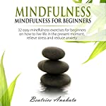 Mindfulness: Mindfulness for Beginners: 32 Easy Mindfulness Exercises for Beginners on How to Live Life in the Present Moment, Relieve Stress and Reduce Anxiety | Beatrice Anahata