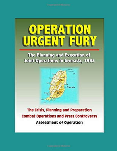 Operation Urgent Fury: The Planning and Execution of Joint Operations in Grenada, 1983 - The Crisis, Planning and Preparation, Combat Operations and Press Controversy, Assessment of Operation