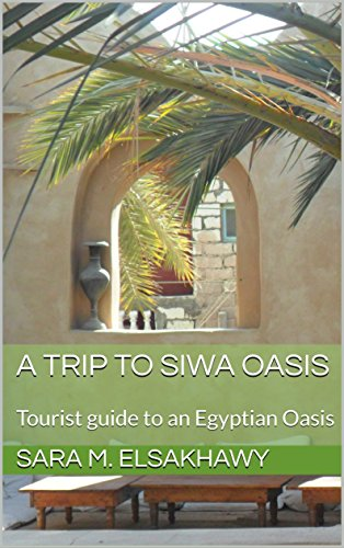 A Trip To Siwa Oasis: Tourist guide to an Egyptian Oasis by [ElSakhawy, Sara M.]