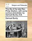 The Life of the Late Rev Philip Skelton, with Some Curious Anecdotes, Samuel Burdy, 1140699075