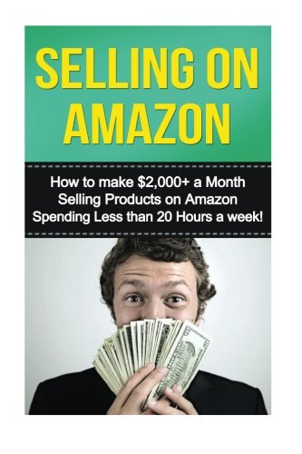 Download Selling on Amazon: How to Make $2,000+ a Month Selling Products on Amazon Spending Less than 20 Hours a Week! (selling on amazon, amazon fba business, ... secrets, how to sell on amazon, amazon) pdf epub