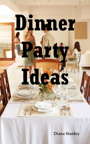 Dinner Party Ideas: All You Need to Know About Hosting Dinner Parties Including Menu and Recipe Ideas, Invitations, Games, Music, Activities and More. by Diana Stanley