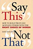 img - for Say This, Not That: How to Build Trust and Motivate Others with the Right Choice of Words book / textbook / text book