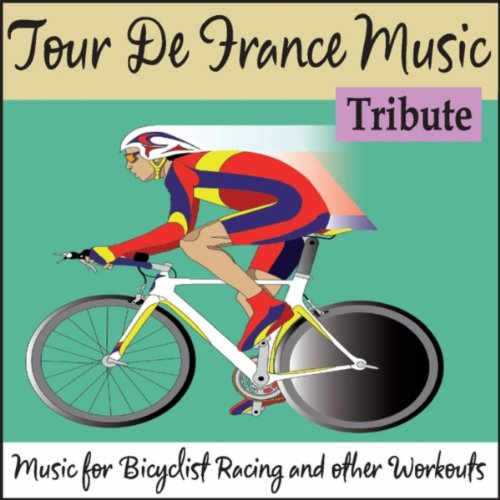 Tour De France Music Tribute: Music for Bicyclist Racing and Other Workouts
