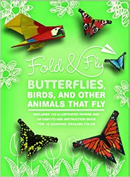 Fold & Fly Butterflies, Birds, and Other Animals that Fly: Over 25 Paper Creations that Fly (Fold and Fly)