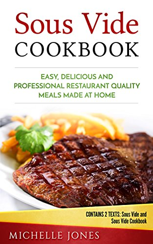 Sous Vide Cookbook: Easy, Delicious and Professional Restaurant Quality Meals Made at Home (Contains 2 Texts: Sous Vide and Sous Vide Cookbook) by Michelle  Jones