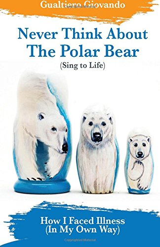 Read Online Never Think About The Polar Bear: How I Faced Illness (In My Own Way) pdf epub