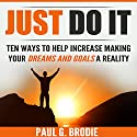 Just Do It: Ten Ways to Help Increase Making Your Dreams and Goals a Reality Audiobook by Paul Brodie Narrated by Paul G. Brodie