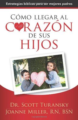 Como llegar al corazon de sus hijos: Estrategias biblicas para ser mejores padres (Spanish Edition) [Dr Scott Turansky - Joanne Miller] (Tapa Blanda)