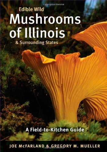Edible Wild Mushrooms of Illinois and Surrounding States: A Field-to-Kitchen Guide (Field-To-Kitchen Guides) ()