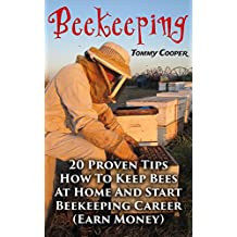 Beekeeping: 20 Proven Tips How To Keep Bees At Home And Start Beekeeping Career : (Earn Money)