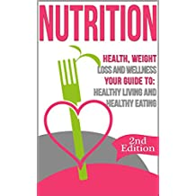 Nutrition: Health, Weight Loss and Wellness: Your Guide to: Healthy Living and Healthy Eating (Nutrition Facts, Nutrition for Dummies, Nutrition 101, Weight ... Basics, Healthy Habits, Eat Healthy)