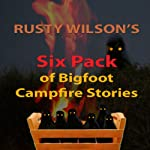 Rusty Wilson's Six Pack of Bigfoot Campfire Stories (Collection #7) | Rusty Wilson