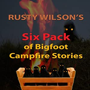 Rusty Wilson's Six Pack of Bigfoot Campfire Stories (Collection #7) Audiobook