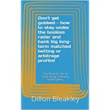 Don't get gubbed - how to stay under the bookies radar and bank big long-term matched betting or arbitrage profits...