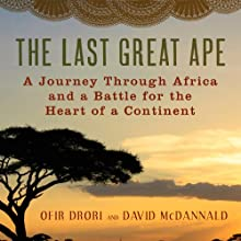 The Last Great Ape: A Journey Through Africa and a Fight for the Heart of the Continent Audiobook by Ofir Drori, David McDannald Narrated by Assaf Cohen