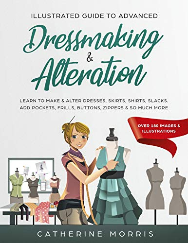Illustrated Guide to Advanced Dressmaking & Alteration: Learn to Make & Alter Dresses, Skirts, Shirts, Slacks.  Add Pockets, Frills, Buttons, Zippers & So Much More - Over 180 Images & Illustrations by [Morris, Catherine]