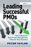 Leading Successful PMOs: How to Build the Best Project Management Office for Your Business-