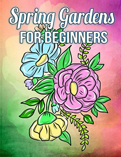 Spring Gardens for Beginners: A Simple Coloring Book for Kids and Adults Featuring Easy to Color Flowers, Spring Gardening Scenes, and Relaxing Floral Patterns on Large Print Pages -