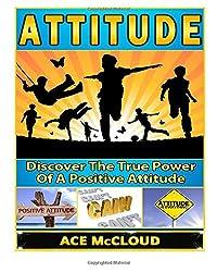 Attitude: Discover The True Power Of A Positive Attitude (Positive Attitude, Eliminate Negative Thinking, How A Good Attitude Can Make You Happy)