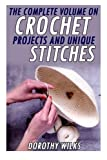 The Complete Volume on Crochet Projects and Unique Stitches