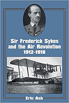Sir Frederick Sykes and the Air Revolution 1912-1918 (Studies in Air Power)