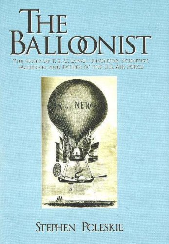 The Balloonist: The Story of T. S. C. Lowe---Inventor, Scientist, Magician, and Father of the U.S. Air Force