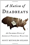 A Nation of Deadbeats An Uncommon History of America's Financial Disasters by Nelson, Scott Reynolds [Knopf,2012] [Hardcover]