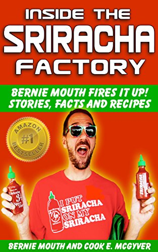 The BEST Sriracha Recipes: Inside the Sriracha Factory: Bernie Mouth Fires It Up! by Bernie Mouth, Cook E. McGyver