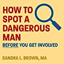 How to Spot a Dangerous Man Before You Get Involved Audiobook by Sandra L. Brown MA Narrated by Callie Beaulieu