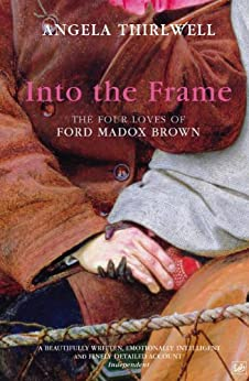 Into The Frame: The Four Loves of Ford Madox Brown by [Thirlwell, Angela]