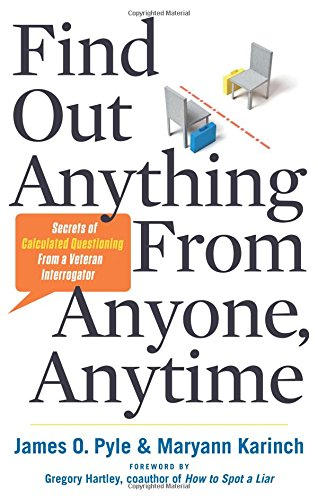 Find Out Anything From Anyone, Anytime: Secrets of Calculated Questioning From a Veteran Interrogator James Pyle