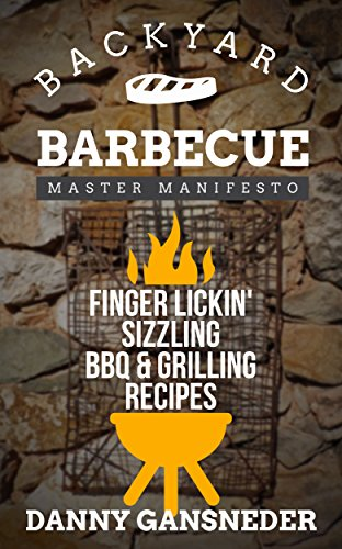 Backyard Barbecue Master Manifesto: Finger Lickin' Sizzling BBQ & Grilling Recipes by [Gansneder, Danny]