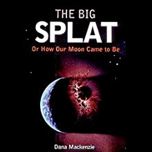 The Big Splat: Or How Our Moon Came to Be Audiobook by Dana Mackenzie Narrated by Kevin T. Collins